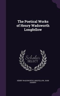 The Poetical Works of Henry Wadsworth Longfellow - Longfellow, Henry Wadsworth, and Gilbert, John, Sir