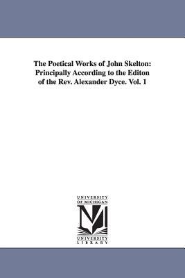 The Poetical Works of John Skelton: Principally According to the Editon of the Rev. Alexander Dyce. Vol. 1 - Skelton, John, Professor