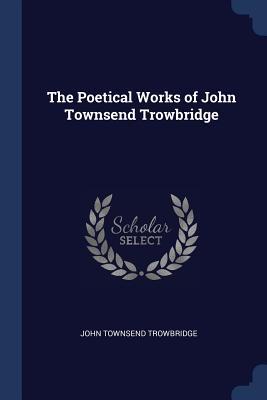 The Poetical Works of John Townsend Trowbridge - Trowbridge, John Townsend