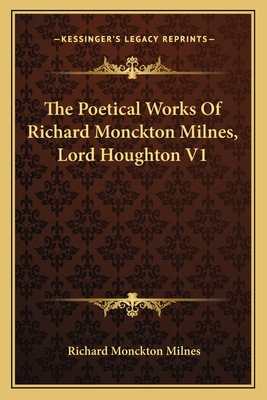 The Poetical Works of Richard Monckton Milnes, Lord Houghton V1 - Milnes, Richard Monckton