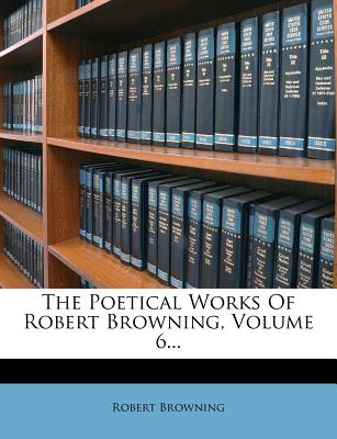 The Poetical Works of Robert Browning Volume 6 - Browning, Robert