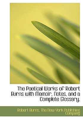 The Poetical Works of Robert Burns with Memoir, Notes, and a Complete Glossary. - Burns, Robert, and The New York Publishing Company, New York Publishing Company (Creator)