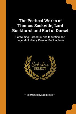 The Poetical Works of Thomas Sackville, Lord Buckhurst and Earl of Dorset: Containing Gorboduc, and Induction and Legend of Henry, Duke of Buckingham - Dorset, Thomas Sackville