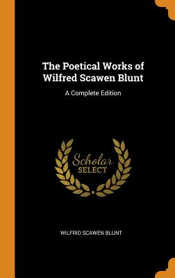 The Poetical Works of Wilfred Scawen Blunt: A Complete Edition - Blunt, Wilfrid Scawen