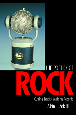 The Poetics of Rock: Cutting Tracks, Making Records - Zak, Albin J