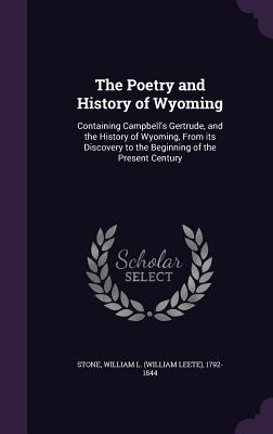 The Poetry and History of Wyoming: Containing Campbell's Gertrude, and the History of Wyoming, from Its Discovery to the Beginning of the Present Century - Stone, William L 1792-1844