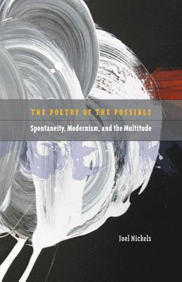 The Poetry of the Possible: Spontaneity, Modernism, and the Multitude - Nickels, Joel
