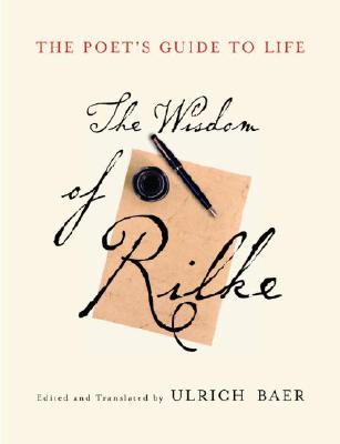 The Poet's Guide to Life: The Wisdom of Rilke - Rilke, Rainer Maria, and Baer, Ulrich (Translated by)