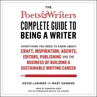 The Poets & Writers Complete Guide to Being a Writer: Everything You Need to Know about Craft, Inspiration, Agents, Editors, Publishing, and the Business of Building a Sustainable Writing Career - Desz, Samantha (Read by), and Larimer, Kevin (Contributions by), and Gannon, Mary (Contributions by)