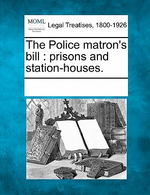 The Police Matron's Bill: Prisons and Station-Houses. - Multiple Contributors (Creator)