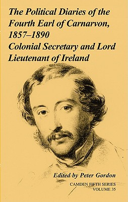 The Political Diaries of the Fourth Earl of Carnarvon, 1857-1890: Volume 35: v. 35: Colonial Secretary and Lord-Lieutenant of Ireland - Gordon, Peter (Editor)
