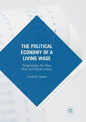 The Political Economy of a Living Wage: Progressives, the New Deal, and Social Justice - Stabile, Donald