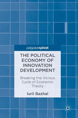 The Political Economy of Innovation Development: Breaking the Vicious Cycle of Economic Theory - Bazhal, Iurii
