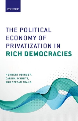 The Political Economy of Privatization in Rich Democracies - Obinger, Herbert, and Schmitt, Carina, and Traub, Stefan