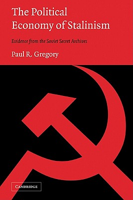 The Political Economy of Stalinism: Evidence from the Soviet Secret Archives - Gregory, Paul R