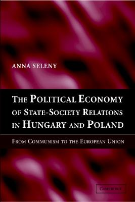 The Political Economy of State-Society Relations in Hungary and Poland: From Communism to the European Union - Seleny, Anna