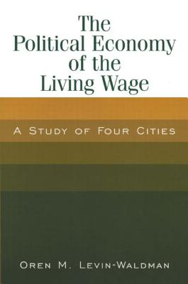 The Political Economy of the Living Wage: A Study of Four Cities: A Study of Four Cities - Levin-Waldman, Oren M
