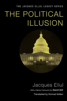 The Political Illusion - Ellul, Jacques, and Kellen, Konrad (Translated by), and Gill, David W (Foreword by)