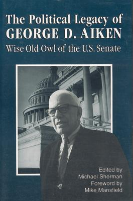 The Political Legacy of George D. Aiken: Wise Old Owl of the Us Senate - Sherman, Michael (Editor)