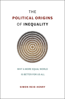 The Political Origins of Inequality: Why a More Equal World Is Better for Us All - Reid-Henry, Simon