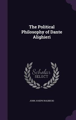 The Political Philosophy of Dante Alighieri - Rolbiecki, John Joseph