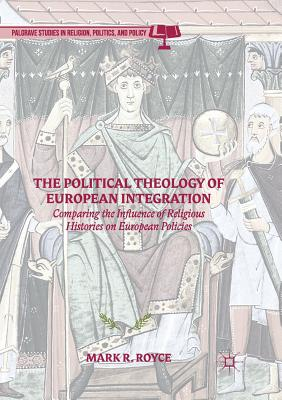 The Political Theology of European Integration: Comparing the Influence of Religious Histories on European Policies - Royce, Mark R