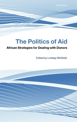 The Politics of Aid: African Strategies for Dealing with Donors - Whitfield, Lindsay (Editor)
