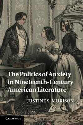 The Politics of Anxiety in Nineteenth-Century American Literature - Murison, Justine S.