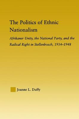 The Politics of Ethnic Nationalism: Afrikaner Unity, the National Party and the Radical Right in Stellenbosch, 1934-1948 - Duffy, Joanne L