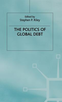The Politics of Global Debt - Riley, Stephen P. (Editor)