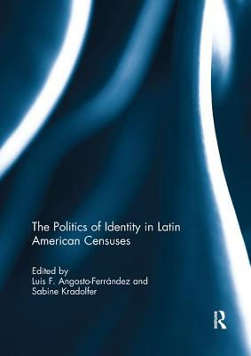 The Politics of Identity in Latin American Censuses - Angosto-Ferrandez, Luis F. (Editor), and Kradolfer, Sabine (Editor)