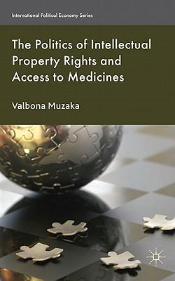 The Politics of Intellectual Property Rights and Access to Medicines - Muzaka, Valbona