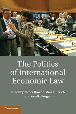 The Politics of International Economic Law - Broude, Tomer (Editor), and Busch, Marc L. (Editor), and Porges, Amelia (Editor)
