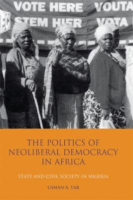The Politics of Neoliberal Democracy in Africa: State and Civil Society in Nigeria - Tar, Usman A
