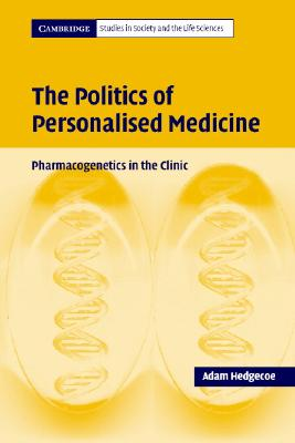 The Politics of Personalised Medicine: Pharmacogenetics in the Clinic - Hedgecoe, Adam