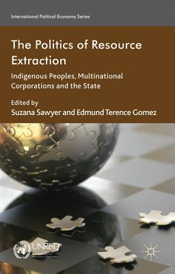 The Politics of Resource Extraction: Indigenous Peoples, Multinational Corporations and the State - Sawyer, Suzana (Editor), and Gomez, Edmund Terence (Editor)