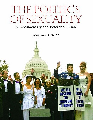 The Politics of Sexuality: A Documentary and Reference Guide - Smith, Raymond A