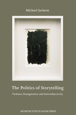 The Politics of Storytelling: Violence, Transgression and Intersubjectivity - Jackson, Michael