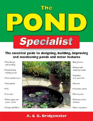 The Pond Specialist: The Essential Guide to Designing, Building, Improving and Maintaining Ponds and Water Features - Bridgewater, Alan, and Bridgewater, Gill