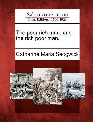 The Poor Rich Man, and the Rich Poor Man. - Sedgwick, Catharine Maria