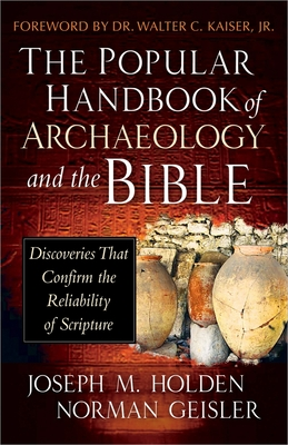 The Popular Handbook of Archaeology and the Bible: Discoveries That Confirm the Reliability of Scripture - Holden, Joseph M, and Geisler, Norman, Dr., and Kaiser, Dr Walter C (Foreword by)