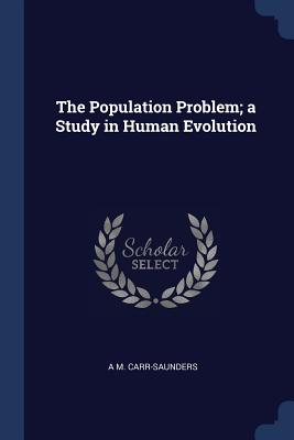 The Population Problem; A Study in Human Evolution - Carr-Saunders, A M