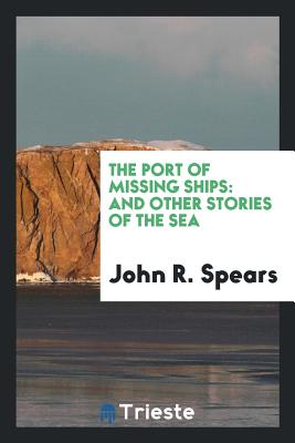 The Port of Missing Ships: And Other Stories of the Sea - Spears, John R