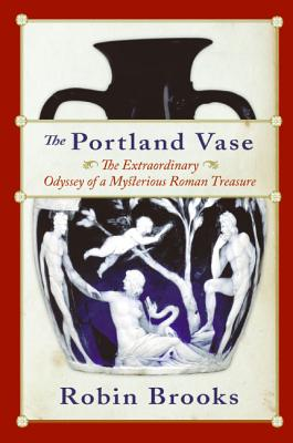 The Portland Vase: The Extraordinary Odyssey of a Mysterious Roman Treasure - Brooks, Robin