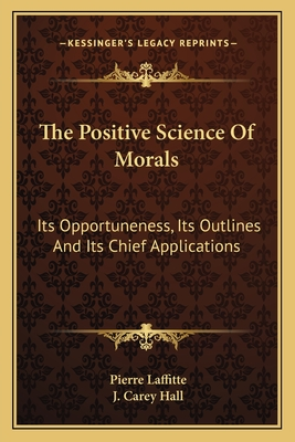 The Positive Science of Morals: Its Opportuneness, Its Outlines and Its Chief Applications - Laffitte, Pierre, and Hall, J Carey (Translated by)