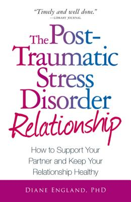 The Post Traumatic Stress Disorder Relationship: How to Support Your Partner and Keep Your Relationship Healthy - England, Diane