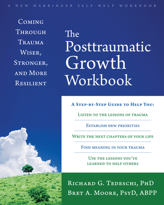 The Posttraumatic Growth Workbook: Coming Through Trauma Wiser, Stronger, and More Resilient - Tedeschi, Richard G, PhD, and Moore, Bret A, PsyD, Abpp
