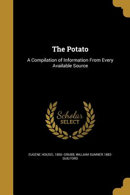 The Potato: A Compilation of Information from Every Available Source - Grubb, Eugene Housel 1850-, and Guilford, William Sumner 1882-