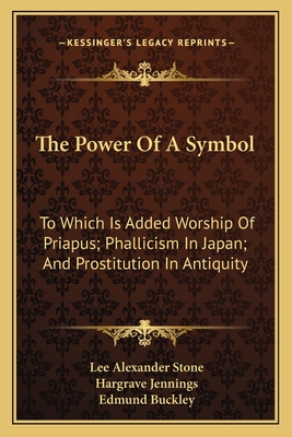 The Power of a Symbol: To Which Is Added Worship of Priapus; Phallicism in Japan; And Prostitution in Antiquity - Stone, Lee Alexander, and Jennings, Hargrave