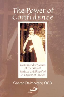 """The Power of Confidence: Genesis and Structure of the """"Way of Spiritual Childhood"""" of Saint Therese of Lisieux - De Meester, Conrad"""